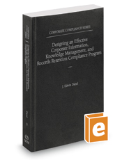 Designing an Effective Corporate Information, Knowledge Management, and Records Retention Compliance Program, 2016 ed. (Vol. 3, Corporate Compliance Series)