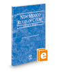New Mexico Rules of Court - Federal, 2020 ed. (Vol. II, New Mexico Court Rules)