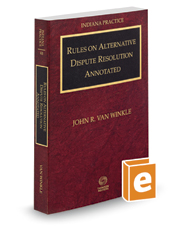 Rules on Alternative Dispute Resolution Annotated with Forms, 2017 ed. (Vol. 4B, Indiana Practice Series)
