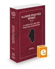 Illinois DUI Law and Practice Guidebook, 2021 ed. (Vol. 25, Illinois Practice Series)