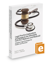 Legal Practice Implications of Changes in the Affordable Care Act, Medicare and Medicaid, 2017 ed.