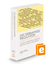 OTC Derivatives Regulation Under Dodd-Frank: A Guide to Registration, Reporting, Business Conduct, and Clearing, 2020-2021 ed.