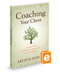 Coaching Your Client:  A Lawyer's Guide for Improving Communication and Client Outcomes