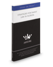 Strategies for Family Law in Florida, 2015 ed.: Leading Lawyers on Working with Clients, Creating an Effective Strategy, and Handling Complex Cases (Inside the Minds)