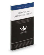 Strategies for Defending Sex Crimes, 2015 ed.: Leading Lawyers on Understanding the Current Sex Crimes Environment and Building a Thorough Defense (Inside the Minds)