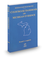 Courtroom Handbook on Michigan Evidence, 2017 ed. (Michigan Court Rules Practice)