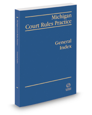 Michigan Court Rules Practice: General Index, 2018-2019 ed.