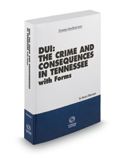 DUI: The Crime and Consequences in Tennessee with Forms, 2017-2018 ed. (Tennessee Handbook Series)