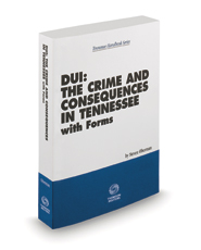 DUI: The Crime and Consequences in Tennessee with Forms, 2020-2021 ed. (Tennessee Handbook Series)