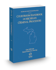 Courtroom Handbook on Michigan Criminal Procedure, 2017 ed. (Michigan Court Rules Practice)