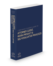 Corporate Counsel's Guide to the Attorney-Client, Work-Product and Self-Evaluative Privileges, 2020-2021 ed.
