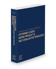 Corporate Counsel's Guide to the Attorney-Client, Work-Product and Self-Evaluative Privileges, 2021-2022 ed.