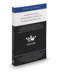 Working with Government Agencies in Immigration Law: Leading Lawyers on Understanding Developments in Enforcement and Compliance, Navigating the Regulatory Framework, and Achieving a Successful Outcome for Your Client (Inside the Minds)