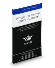 Intellectual Property Dispute Resolution: Leading Lawyers on Performing Due Diligence, Pursuing the Right ADR Approach, and Settling Infringement Claims (Inside the Minds)