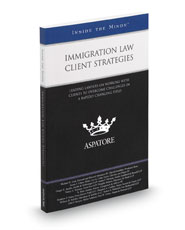 Immigration Law Client Strategies: Leading Lawyers on Working with Clients to Overcome Challenges in a Rapidly-Changing Field (Inside the Minds)