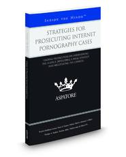 Strategies for Prosecuting Internet Pornography Cases: Leading Prosecutors on Interviewing the Suspect, Developing a Trial Strategy, and Negotiating the Charges (Inside the Minds)