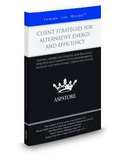 Client Strategies for Alternative Energy and Efficiency: Leading Lawyers on Utilizing New Resources, Building Relationships with Environmental Agencies, and Monitoring Trends for Clients (Inside the Minds)
