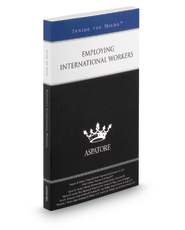 Employing International Workers, 2013 ed.: Leading Lawyers on Complying with Regulations When Hiring International Employees (Inside the Minds)