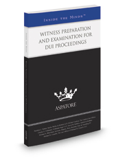 Witness Preparation and Examination for DUI Proceedings, 2016-2017 ed.: Leading Lawyers on Understanding the Role of Witnesses in DUI Cases (Inside the Minds)