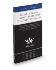 Recent Changes in Employee Benefits and Executive Compensation, 2016 ed.: Leading Lawyers on Understanding ERISA Changes, Navigating Disclosure Guidelines, and Designing Compliance Strategies (Inside the Minds)
