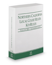 Northern California Local Court Rules - Superior Courts KeyRules, 2017 Revised ed. (Vol. IIIH, California Court Rules)