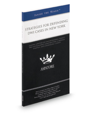 Strategies for Defending DWI Cases in New York, 2016 ed.: Leading Lawyers on Recent Developments in New York DWI Law and Their Impact on Defense Strategies (Inside the Minds)