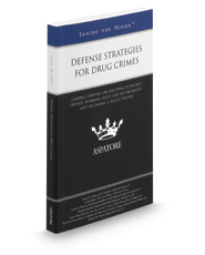 Defense Strategies for Drug Crimes, 2016-2017 ed.:  Leading Lawyers on Interpreting Today's Drug Cases, Developing a Thorough Defense, and Protecting a Client's Rights (Inside the Minds)