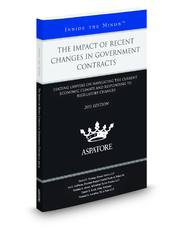 The Impact of Recent Changes in Government Contracts, 2011 ed.: Leading Lawyers on Navigating the Current Economic Climate and Responding to Regulatory Changes (Inside the Minds)