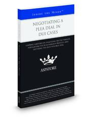 Negotiating a Plea Deal in DUI Cases: Leading Lawyers on Analyzing Recent Trends, Navigating the Plea Bargain Process, and Securing the Best Possible Deal (Inside the Minds)