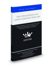 New Developments in Green Construction Law: Leading Lawyers on Analyzing Recent Trends, Navigating Regulatory Standards, and Balancing Incentives and Risks (Inside the Minds)
