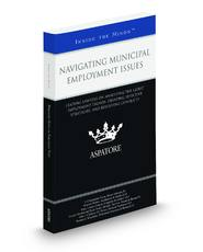 Navigating Municipal Employment Issues: Leading Lawyers on Analyzing the Latest Employment Trends, Creating Effective Strategies, and Resolving Conflicts (Inside the Minds)