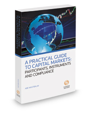 A Practical Guide to Capital Markets: Participants, Instruments and Compliance, 2016 ed.
