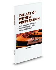 The Art of Witness Preparation: How to Prepare Your Witnesses to Testify Effectively at Civil Trials, Hearings, and Depositions