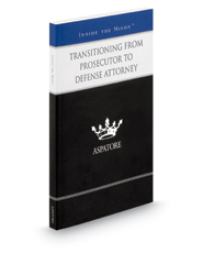Transitioning from Prosecutor to Defense Attorney: Leading Lawyers on Essential Strategies for Considering and Adapting to a New Professional Perspective (Inside the Minds)
