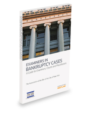 Examiners in Bankruptcy Cases, A Guide for Examiners, Courts and Practitioners, 2013-2014 ed.