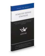 Homicide Defense Strategies: Leading Lawyers on Understanding Homicide Cases and Developing Effective Defense Techniques (Inside the Minds)