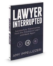 Lawyer Interrupted: Successfully Transitioning from the Practice of Law--and Back Again