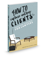 How to Capture and Keep Clients, 2d: Marketing Strategies for Lawyers