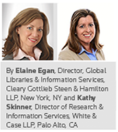 By Elaine Egan, Director, Global Libraries & Information Services, Cleary Gottlieb Steen & Hamilton LLP, New York, NY and Kathy Skinner, Director of Research & Information Services, White & Case LLP, Palo Alto, CA