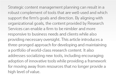 Strategic content management planning can result in a robust complement of tools that are well-used and which support the firm's goals and direction. By aligning with organizational goals, the content provided by Research Services can enable a firm to be nimbler and more responsive to business needs and clients while also providing necessary oversight. This article introduces a three-pronged approach for developing and maintaining a portfolio of world-class research content. It also addresses socializing new tools, including encouraging adoption of innovative tools while providing a framework for moving away from resources that no longer provide a high level of value.