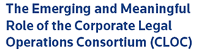 The Emerging and Meaningful Role of the Corporate Legal Operations Consortium (CLOC)