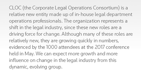CLOC (the Corporate Legal Operations Consortium) is a relative new entity made up of in-house legal department operations professionals. The organization represents a shift in the legal industry, since these new roles are a driving force for change. Although many of these roles are relatively new, they are growing quickly in numbers, evidenced by the 1000 attendees at the 2017 conference held in May. We can expect more growth and more influence on change in the legal industry from this dynamic, evolving group.