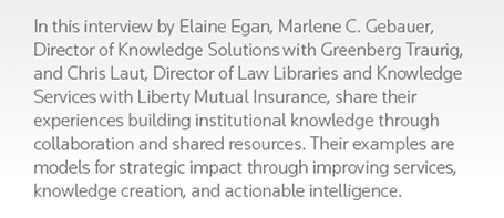 In this interview by Elaine Egan, Marlene C. Gebauer, Director of Knowledge Solutions with Greenberg Traurig, and Chris Laut, Director of Law Libraries and Knowledge Services with Liberty Mutual Insurance, share their experiences building institutional knowledge through collaboration and shared resources. Their examples are models for strategic impact through improving services, knowledge creation, and actionable intelligence.