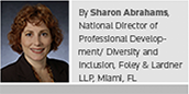 By Sharon Abrahams, National Director of Professional Development/Diversity and Inclusion, Foley & Lardner LLP, Miami, FL