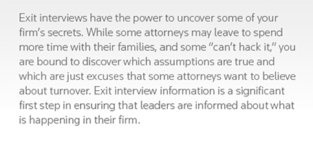 Exit interviews have the power to uncover some of your firm's secrets. While some attorneys may leave to spend more time with their families, and some can't hack it, you are bound to discover which assumptions are true and which are just excuses that some attorneys want to believe about turnover. Exit interview information is a significant first step in ensuring that leaders are informed about what is happening in their firm.