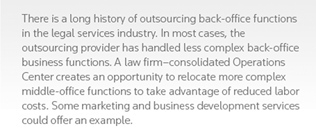 There is a long history of outsourcing back-office functions in the legal services industry. In most cases, the outsourcing provider has handled less complex back-office business functions. A law firm-consolidated Operations Center creates an opportunity to relocate more complex middle-office functions to take advantage of reduced labor costs. Some marketing and business development services could offer an example