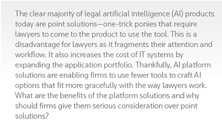 The clear majority of legal artificial intelligence (AI) products today are point solutions—one-trick ponies that require lawyers to come to the