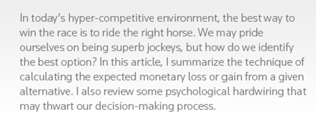 In today's hyper-competitive environment, the best way to win the race is to ride the right horse. We may pride ourselves on being superb jockeys, but how do we identify the best option? In this article, I summarize the technique of calculating the expected monetary loss or gain from a given alternative. I also review some psychological hardwiring that may thwart our decision-making process.