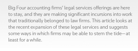 Big Four accounting firms' legal services offerings are here to stay, and they are making significant incursions into work that traditionally belonged to law firms. This article looks at the recent expansion of these legal services and suggests some ways in which firms may be able to stem the tide—at least for a while.