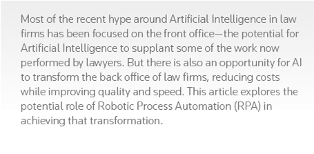 Most of the recent hype around Artificial Intelligence in law firms has been focused on the front office—the potential for Artificial Intelligence to supplant some of the work now performed by lawyers. But there is also an opportunity for AI to transform the back office of law firms, reducing costs while improving quality and speed. This article explores the potential role of Robotic Process Automation (RPA) in achieving that transformation.